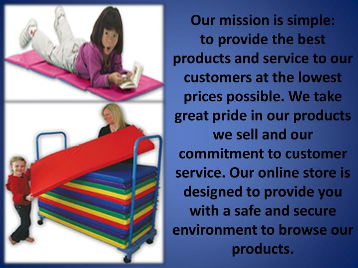 Our mission is simple: toprovide the best products and service to our customers at the lowest prices possible. We take great pride in our products we sell and our commitment to customer service. Our online store is designed to provide you with a safe and secure environment to browse our products.
