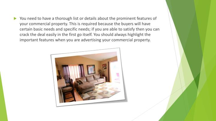 You need to have a thorough list or details about the prominent features of your commercial property. This is required because the buyers will have certain basic needs and specific needs; if you are able to satisfy then you can crack the deal easily in the first go itself. You should always highlight the important features when you are advertising your commercial property.