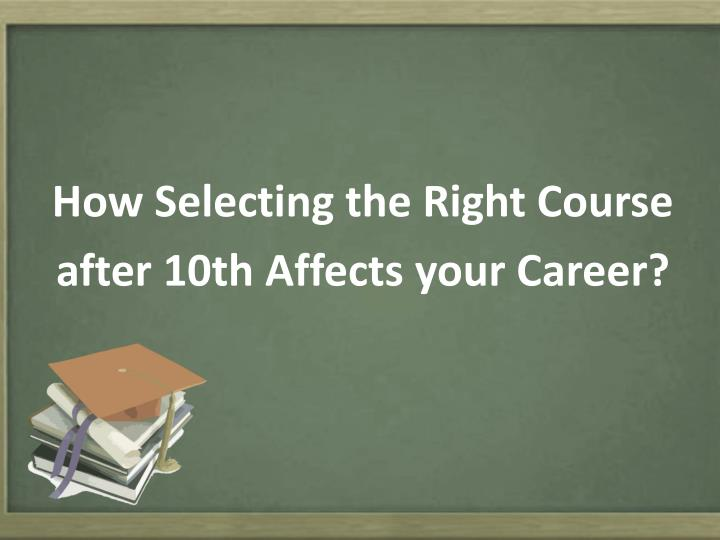 How selecting the r ight c ourse after 10th affects your career