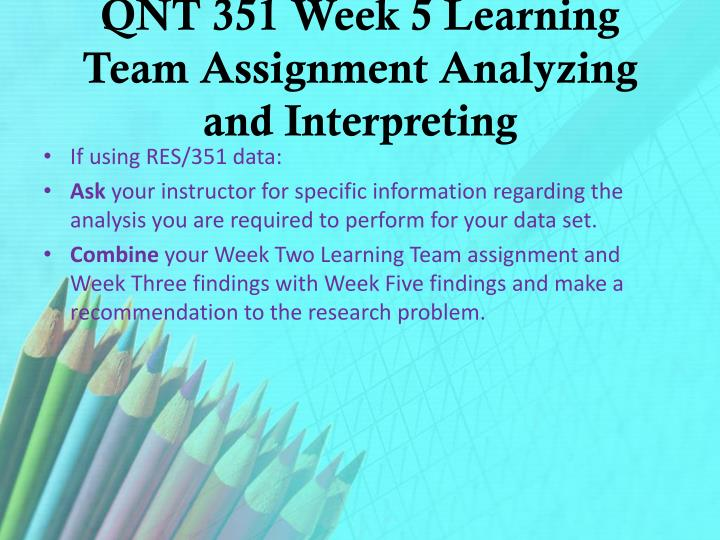 QNT 351 Week 5 Learning Team Assignment Analyzing and