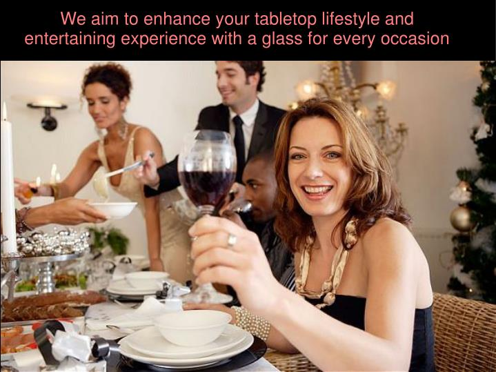 We aim to enhance your tabletop lifestyle and entertaining experience with a glass for every occasion