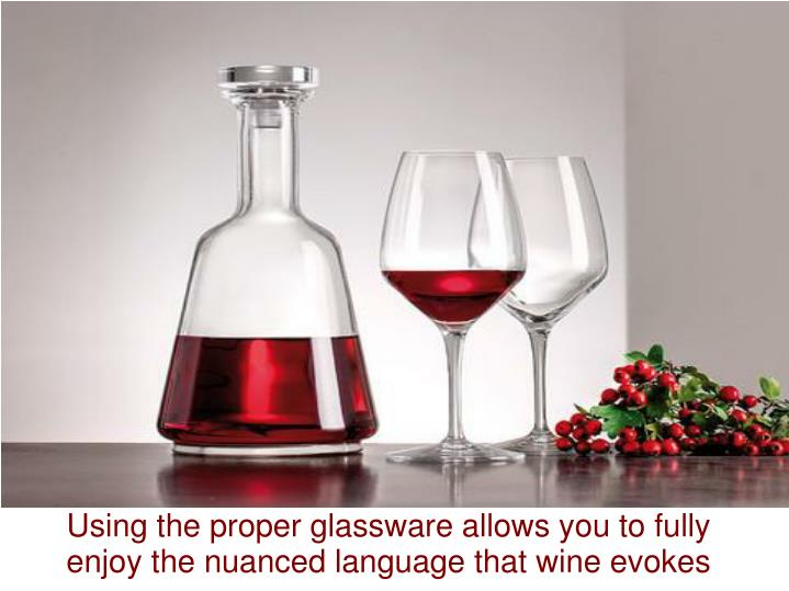 Using the proper glassware allows you to fully enjoy the nuanced language that wine evokes