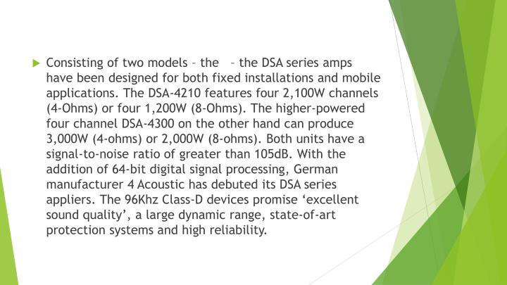 Consisting of two models – the   – the DSA series amps have been designed for both fixed installations and mobile applications. The DSA-4210 features four 2,100W channels (4-Ohms) or four 1,200W (8-Ohms). The higher-powered four channel DSA-4300 on the other hand can produce 3,000W (4-ohms) or 2,000W (8-ohms). Both units have a signal-to-noise ratio of greater than 105dB. With the addition of 64-bit digital signal processing, German manufacturer 4 Acoustic has debuted its DSA series appliers. The 96Khz Class-D devices promise 'excellent sound quality', a large dynamic range, state-of-art protection systems and high reliability.