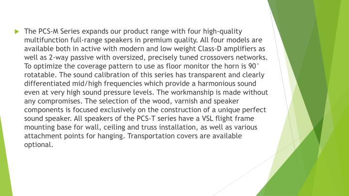 The PCS-M Series expands our product range with four high-quality multifunction full-range speakers in premium quality. All four models are available both in active with modern and low weight Class-D amplifiers as well as 2-way passive with oversized, precisely tuned crossovers networks. To optimize the coverage pattern to use as floor monitor the horn is 90° rotatable. The sound calibration of this series has transparent and clearly differentiated mid/high frequencies which provide a harmonious sound even at very high sound pressure levels. The workmanship is made without any compromises. The selection of the wood, varnish and speaker components is focused exclusively on the construction of a unique perfect sound speaker. All speakers of the PCS-T series have a VSL flight frame mounting base for wall, ceiling and truss installation, as well as various attachment points for hanging. Transportation covers are available optional.