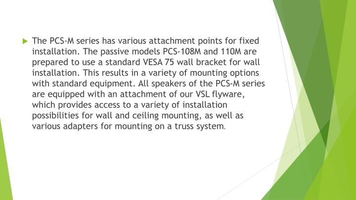 The PCS-M series has various attachment points for fixed installation. The passive models PCS-108M and 110M are prepared to use a standard VESA 75 wall bracket for wall installation. This results in a variety of mounting options with standard equipment. All speakers of the PCS-M series are equipped with an attachment of our VSL