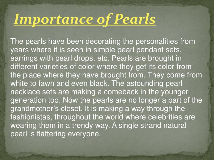 The pearls have been decorating the personalities from years where it is seen in simple pearl pendant sets, earrings with pearl drops, etc. Pearls are brought in different varieties of color where they get its color from the place where they have brought from. They come from white to fawn and even black. The astounding pearl necklace sets are making a comeback in the younger generation too. Now the pearls are no longer a part of the grandmother's closet. It is making a way through the fashionistas, throughout the world where celebrities are wearing them in a trendy way. A single strand natural pearl is flattering everyone.