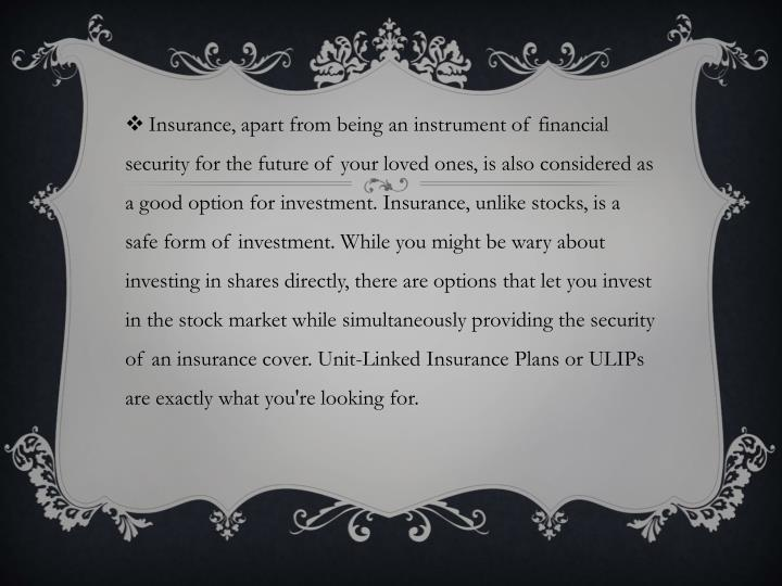 Insurance, apart from being an instrument of financial security for the future of your loved ones, is also considered as a good option for investment. Insurance, unlike stocks, is a safe form of investment. While you might be wary about investing in shares directly, there are options that let you invest in the stock market while simultaneously providing the security of an insurance cover. Unit-Linked Insurance Plans or ULIPs are exactly what you're looking for.