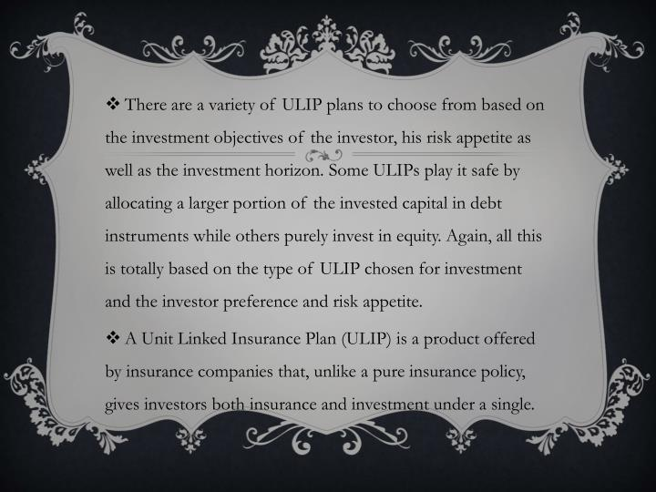 There are a variety of ULIP plans to choose from based on the investment objectives of the investor, his risk appetite as well as the investment horizon. Some ULIPs play it safe by allocating a larger portion of the invested capital in debt instruments while others purely invest in equity. Again, all this is totally based on the type of ULIP chosen for investment and the investor preference and risk appetite