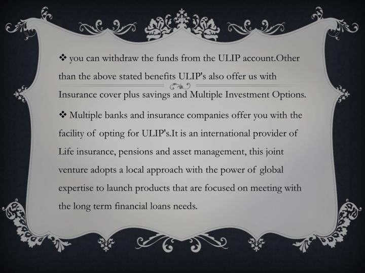 you can withdraw the funds from the ULIP account.Other than the above stated benefits ULIP's also offer us with Insurance cover plus savings and Multiple Investment Options.