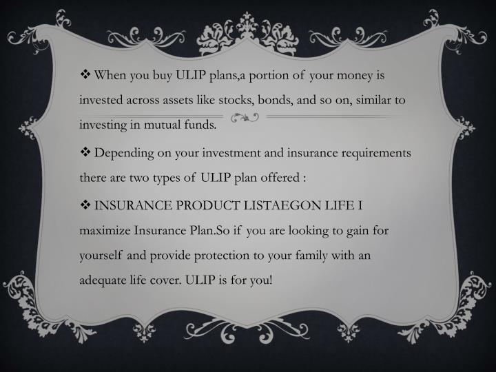 When you buy ULIP plans,a portion of your money is invested across assets like stocks, bonds, and so on, similar to investing in mutual funds.
