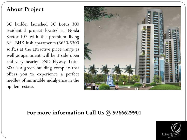 3C builder launched 3C Lotus 300 residential project located at Noida Sector-107 with the premium living 3/4 BHK lush apartments (3650-5300 sq.ft.) at the attractive price range as well as apartment will be 3 side open and very nearby DND Flyway. Lotus 300 is a green building complex that offers you to experience a perfect medley of inimitable indulgence in the opulent estate.