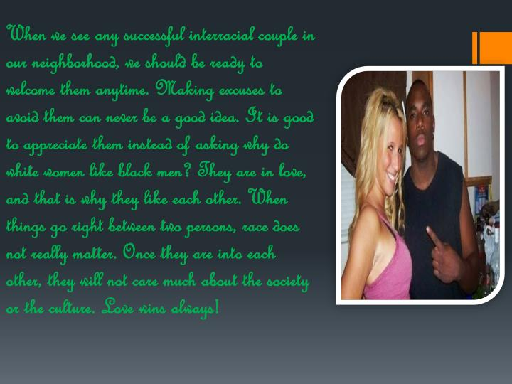 When we see any successful interracial couple in our neighborhood, we should be ready to welcome the...