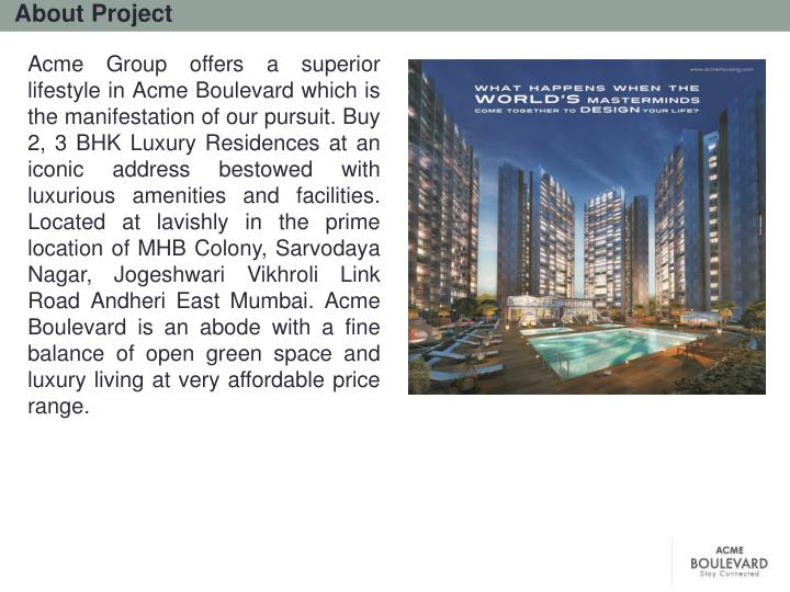 Acme Group offers a superior lifestyle in Acme Boulevard which is the manifestation of our pursuit. Buy 2, 3 BHK Luxury Residences at an iconic address bestowed with luxurious amenities and facilities. Located at lavishly in the prime location of MHB Colony, Sarvodaya Nagar, Jogeshwari Vikhroli Link Road Andheri East Mumbai. Acme Boulevard is an abode with a fine balance of open green space and luxury living at very affordable price range.