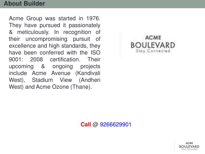 Acme Group was started in 1976. They have pursued it passionately & meticulously. In recognition of their uncompromising pursuit of excellence and high standards, they have been conferred with the ISO 9001: 2008 certification. Their upcoming & ongoing projects include Acme Avenue (