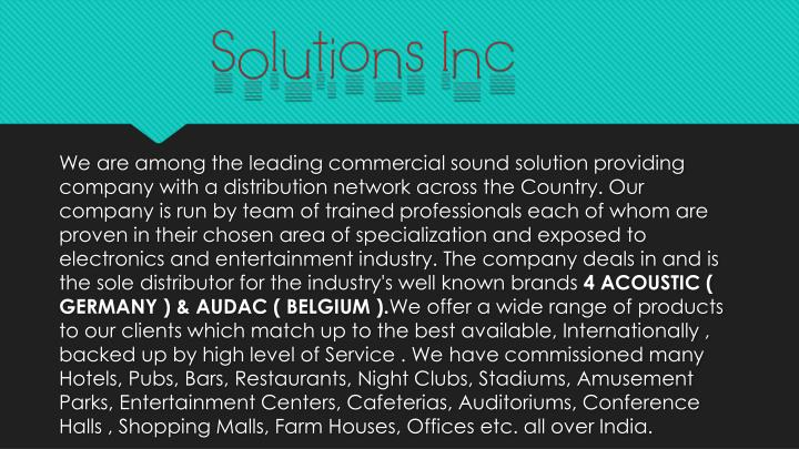 We are among the leading commercial sound solution providing company with a distribution network across the Country. Our company is run by team of trained professionals each of whom are proven in their chosen area of specialization and exposed to electronics and entertainment industry. The company deals in and is the sole distributor for the industry's well known brands
