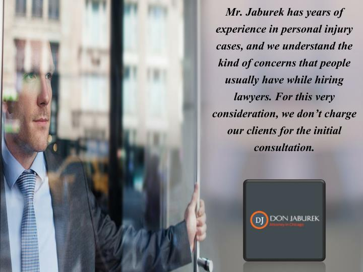 Mr. Jaburek has years of experience in personal injury cases, and we understand the kind of concerns that people usually have while hiring lawyers. For this very consideration, we don't charge our clients for the initial consultation.