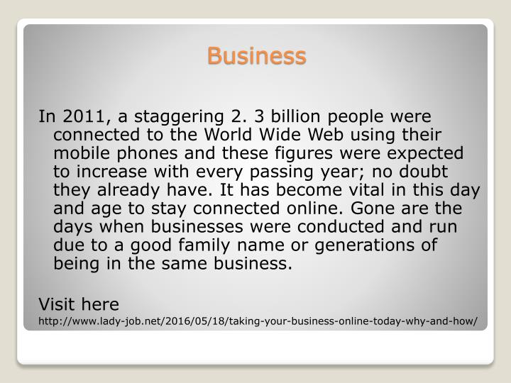 In 2011, a staggering 2. 3 billion people were connected to the World Wide Web using their mobile phones and these figures were expected to increase with every passing year; no doubt they already have. It has become vital in this day and age to stay connected online. Gone are the days when businesses were conducted and run due to a good family name or generations of being in the same