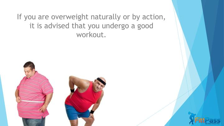 I f you are overweight naturally or by action it is advised that you undergo a good workout