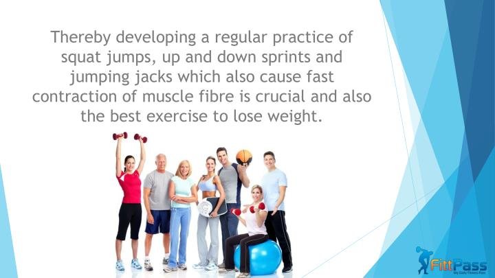 Thereby developing a regular practice of squat jumps, up and down sprints and jumping jacks which also cause fast contraction of muscle fibre is crucial and also the best exercise to lose weight.