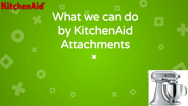 What we can do by KitchenAid Attachments