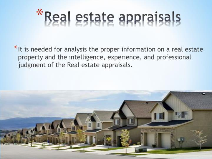 It is needed for analysis the proper information on a real estate property and the intelligence, experience, and professional judgment of the Real estate appraisals.