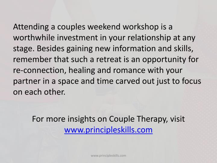 Attending a couples weekend workshop is a worthwhile investment in your relationship at any stage. Besides gaining new information and skills, remember that such a retreat is an opportunity for re-connection, healing and romance with your partner in a space and time carved out just to focus on each other.