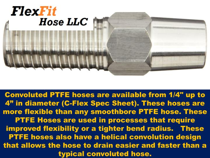 "Convoluted PTFE hoses are available from 1/4"" up to 4"" in diameter (C-Flex Spec Sheet). These hoses are more flexible than any smoothbore PTFE hose. These PTFE Hoses are used in processes that require improved flexibility or a tighter bend radius.   These PTFE hoses also have a helical convolution design that allows the hose to drain easier and faster than a typical convoluted"