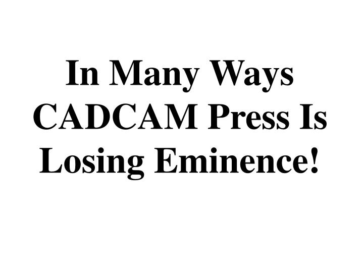 In many ways cadcam press is losing eminence