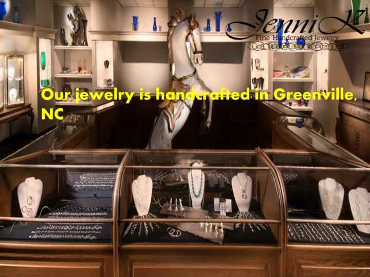 Our jewelry is handcrafted in Greenville, NC