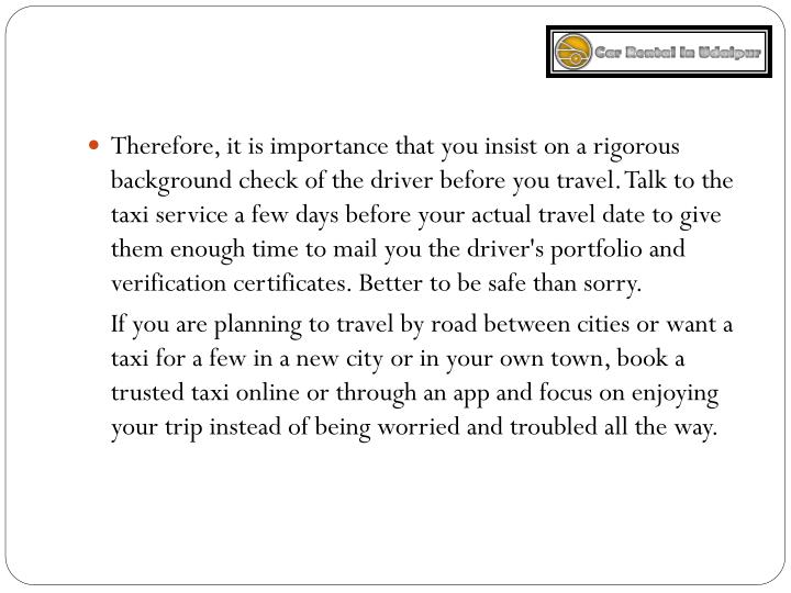 Therefore, it is importance that you insist on a rigorous background check of the driver before you travel. Talk to the taxi service a few days before your actual travel date to give them enough time to mail you the driver's portfolio and verification certificates. Better to be safe than sorry.