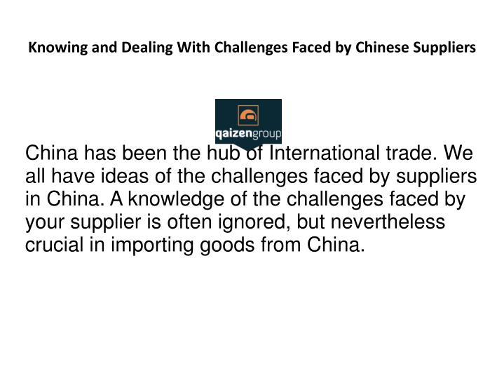 China has been the hub of International trade. We all have ideas of the challenges faced by suppliers in China. A knowledge of the challenges faced by your supplier is often ignored, but nevertheless crucial in importing goods from China.
