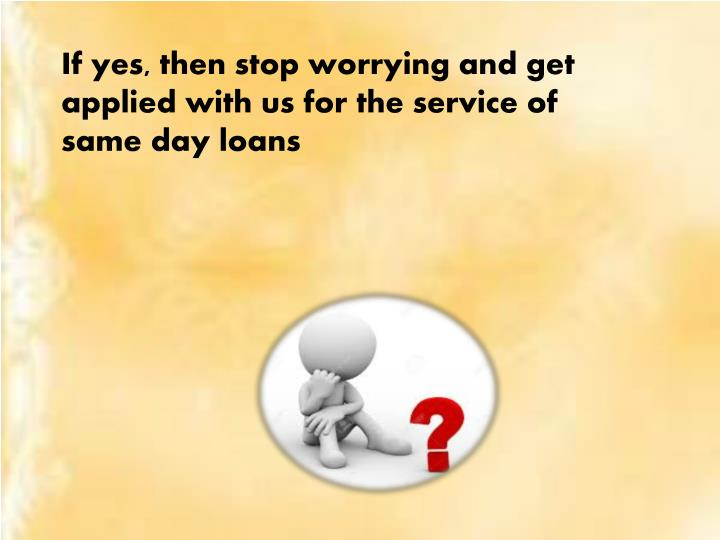 If yes, then stop worrying and get applied with us for the service of same day loans