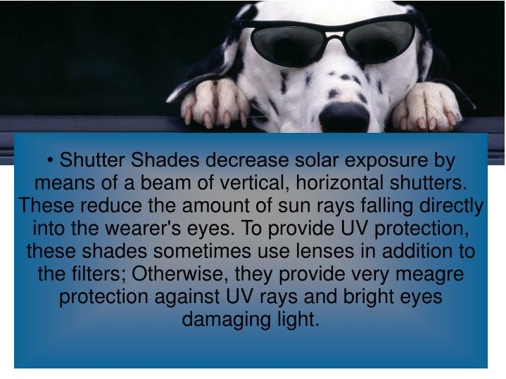 • Shutter Shades decrease solar exposure by means of a beam of vertical, horizontal shutters. These reduce the amount of sun rays falling directly into the wearer's eyes. To provide UV protection, these shades sometimes use lenses in addition to the filters; Otherwise, they provide very meagre protection against UV rays and bright eyes damaging light.