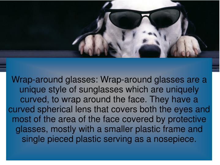 Wrap-around glasses: Wrap-around glasses are a unique style of sunglasses which are uniquely curved, to wrap around the face. They have a curved spherical lens that covers both the eyes and most of the area of the face covered by protective glasses, mostly with a smaller plastic frame and single pieced plastic serving as a nosepiece.