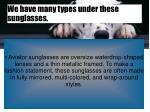 we have many types under these sunglasses
