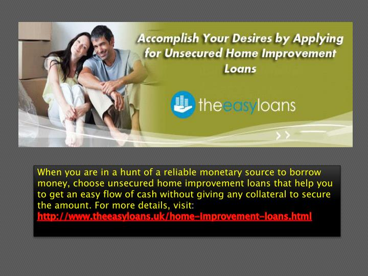 When you are in a hunt of a reliable monetary source to borrow money, choose unsecured home improvement loans that help you to get an easy flow of cash without giving any collateral to secure the amount. For more details, visit