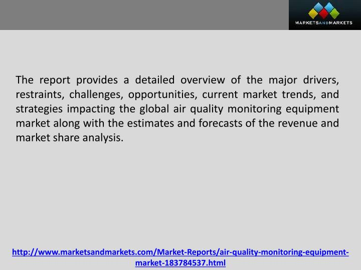 The report provides a detailed overview of the major drivers, restraints, challenges, opportunities, current market trends, and strategies impacting the global air quality monitoring equipment market along with the estimates and forecasts of the revenue and market share analysis.