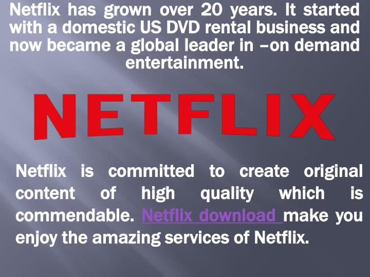Netflix has grown over 20 years. It started with a domestic US DVD rental business and now became a global leader in –on demand entertainment.