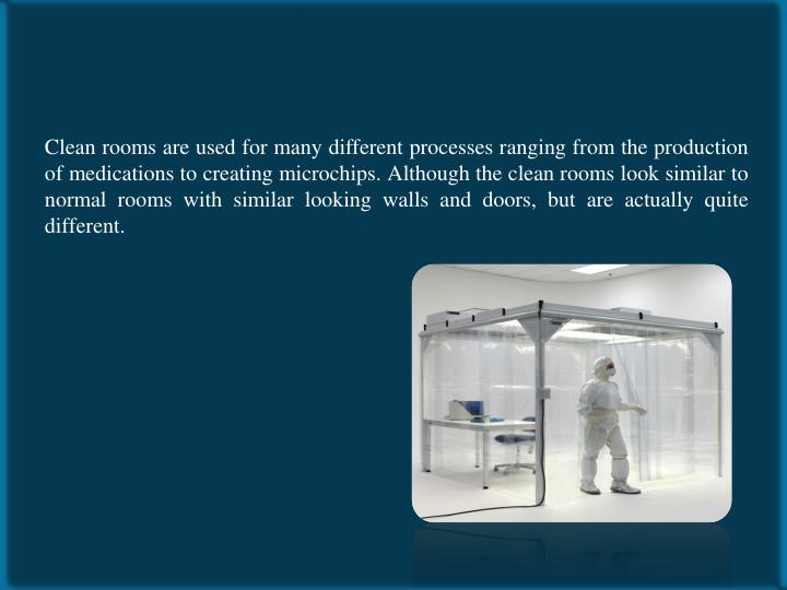 Clean rooms are used for many different processes ranging from the production of medications to creating microchips. Although the clean rooms look similar to normal rooms with similar looking walls and doors, but are actually quite different.