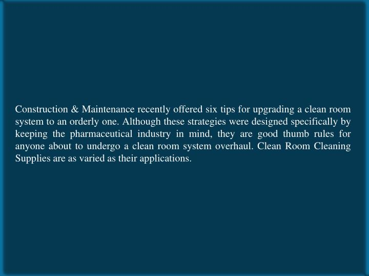 Construction & Maintenance recently offered six tips for upgrading a clean room system to an orderly one. Although these strategies were designed specifically by keeping the pharmaceutical industry in mind, they are good thumb rules for anyone about to undergo a clean room system overhaul. Clean Room Cleaning Supplies are as varied as their applications.