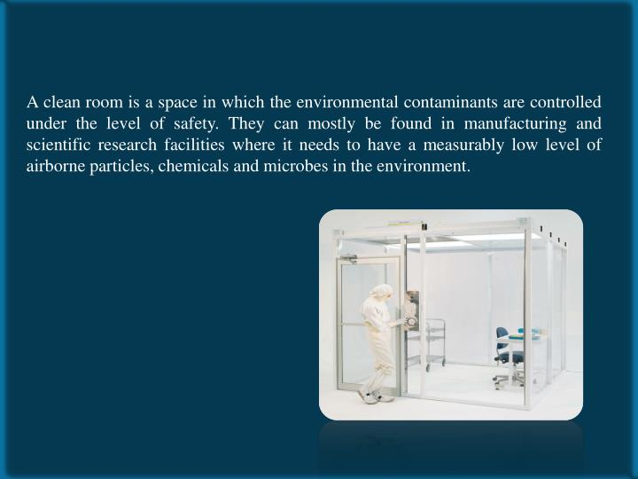 A clean room is a space in which the environmental contaminants are controlled under the level of safety. They can mostly be found in manufacturing and scientific research facilities where it needs to have a measurably low level of airborne particles, chemicals and microbes in the environment.