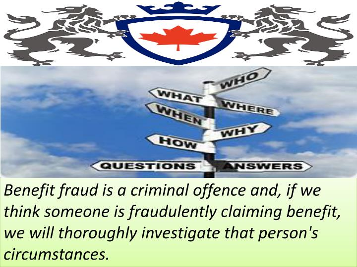 Benefit fraud is a criminal offence and, if we think someone is fraudulently claiming benefit, we will thoroughly investigate that person's circumstances.