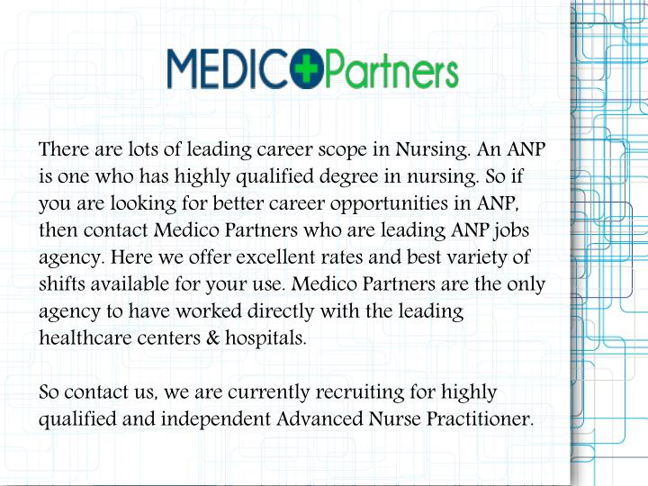 There are lots of leading career scope in Nursing. An ANP is one who has highly qualified degree in nursing. So if you are looking for better career opportunities in ANP, then contact Medico Partners who are leading ANP jobs agency. Here we offer excellent rates and best variety of shifts available for your use. Medico Partners are the only agency to have worked directly with the leading healthcare centers & hospitals.
