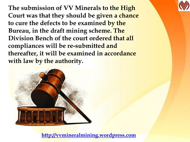 The submission of VV Minerals to the High Court was that they should be given a chance to cure the defects to be examined by the Bureau, in the draft mining scheme. The Division Bench of the court ordered that all compliances will be re-submitted and thereafter, it will be examined in accordance with law by the authority.