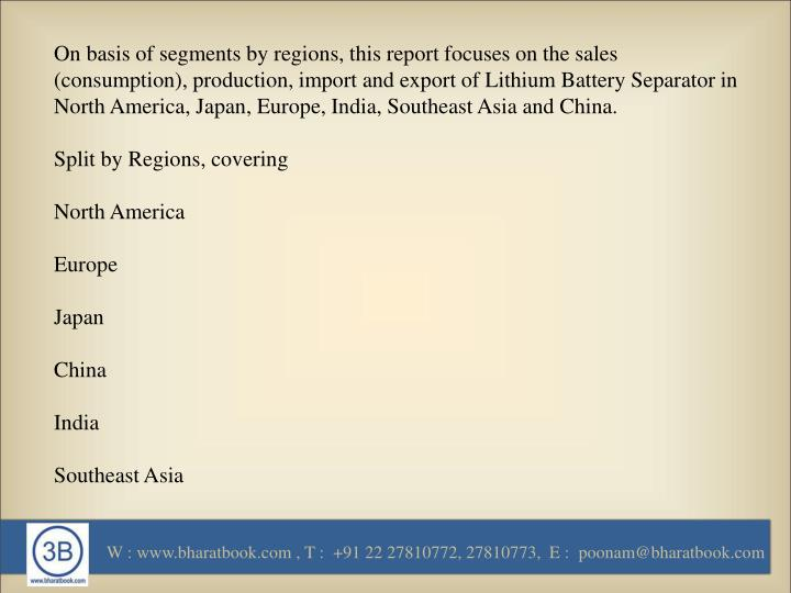 On basis of segments by regions, this report focuses on the sales (consumption), production, import and export of Lithium Battery Separator in North America, Japan, Europe, India, Southeast Asia and China.