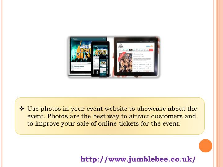Use photos in your event website to showcase about the event. Photos are the best way to attract customers and to improve your sale of online tickets for the event.