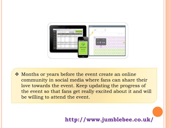 Months or years before the event create an online community in social media where fans can share their love towards the event. Keep updating the progress of the event so that fans get really excited about it and will be willing to attend the event.