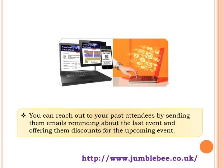 You can reach out to your past attendees by sending them emails reminding about the last event and offering them discounts for the upcoming event.