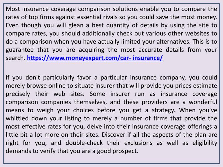 Most insurance coverage comparison solutions enable you to compare the rates of top firms against essential rivals so you could save the most money. Even though you will glean a best quantity of details by using the site to compare rates, you should additionally check out various other websites to do a comparison when you have actually limited your alternatives. This is to guarantee that you are acquiring the most accurate details from your search.