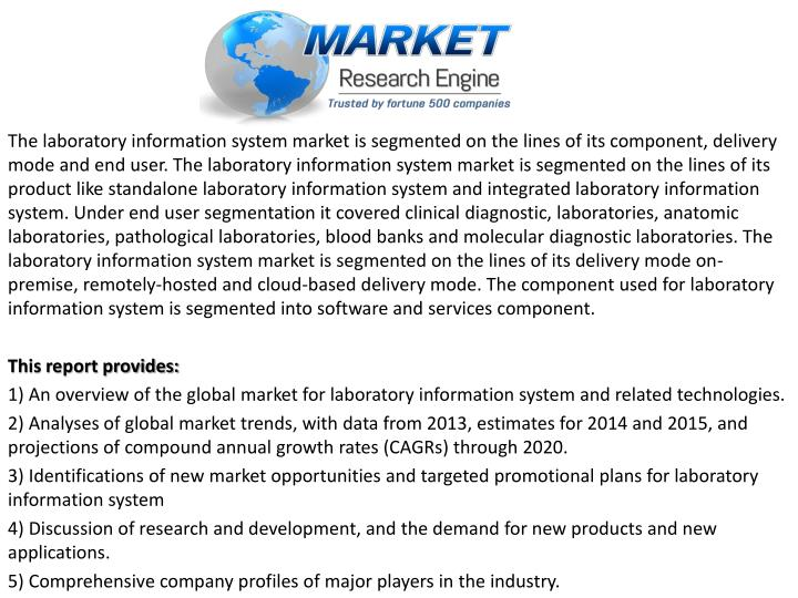The laboratory information system market is segmented on the lines of its component, delivery mode and end user. The laboratory information system market is segmented on the lines of its product like standalone laboratory information system and integrated laboratory information system. Under end user segmentation it covered clinical diagnostic, laboratories, anatomic laboratories, pathological laboratories, blood banks and molecular diagnostic laboratories. The laboratory information system market is segmented on the lines of its delivery mode on-premise, remotely-hosted and cloud-based delivery mode. The component used for laboratory information system is segmented into software and services component.